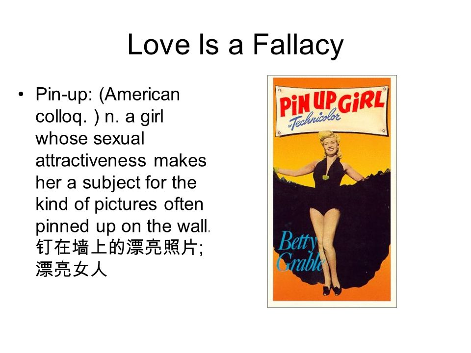 Love Is a Fallacy Pin-up: (American colloq. ) n. a girl whose sexual attractiveness makes her a subject for the kind of pictures often pinned up on th