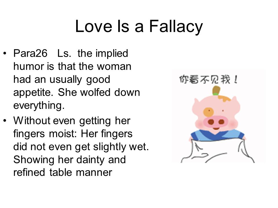Love Is a Fallacy Para26 Ls. the implied humor is that the woman had an usually good appetite. She wolfed down everything. Without even getting her fi