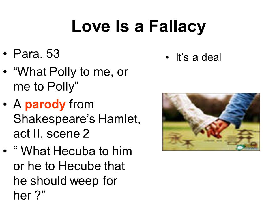 """Love Is a Fallacy Para. 53 """"What Polly to me, or me to Polly"""" A parody from Shakespeare's Hamlet, act II, scene 2 """" What Hecuba to him or he to Hecube"""