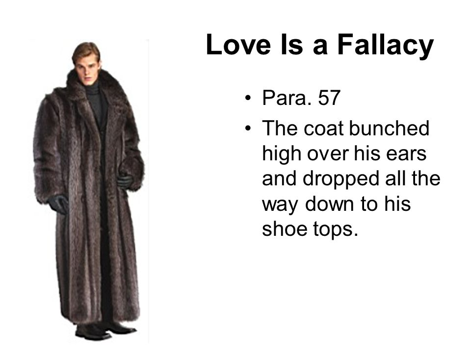 Love Is a Fallacy Para. 57 The coat bunched high over his ears and dropped all the way down to his shoe tops.