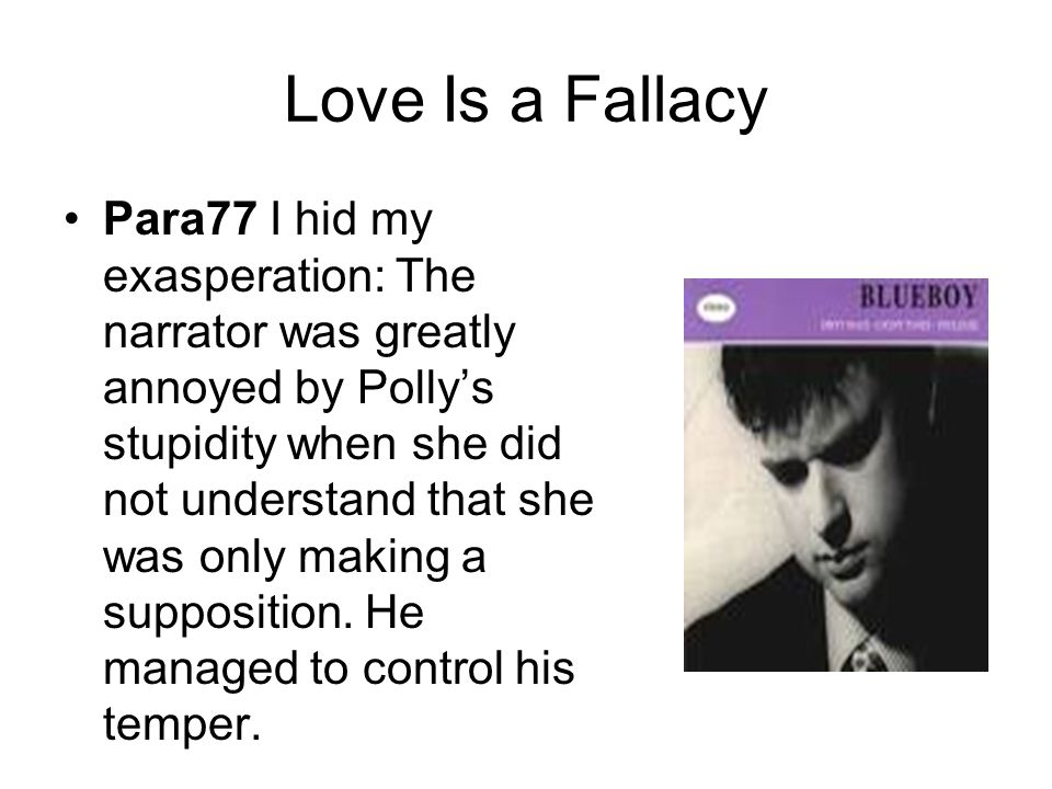 Love Is a Fallacy Para77 I hid my exasperation: The narrator was greatly annoyed by Polly's stupidity when she did not understand that she was only ma