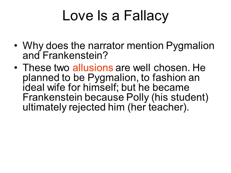 Love Is a Fallacy Why does the narrator mention Pygmalion and Frankenstein? These two allusions are well chosen. He planned to be Pygmalion, to fashio