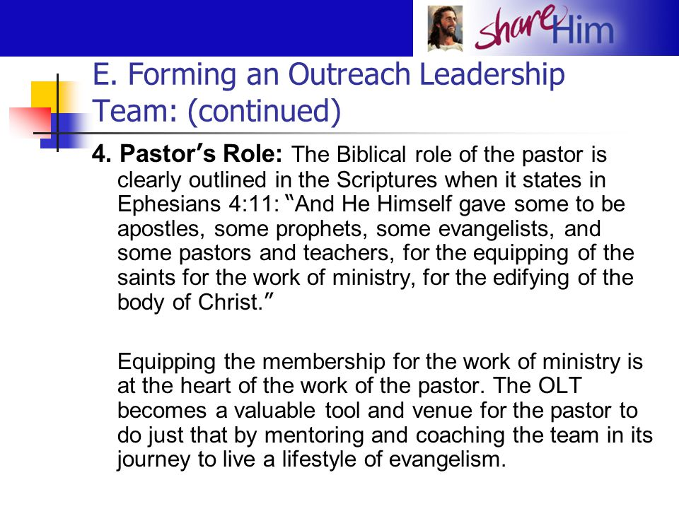 E. Forming an Outreach Leadership Team: (continued) 4. Pastor ' s Role: The Biblical role of the pastor is clearly outlined in the Scriptures when it