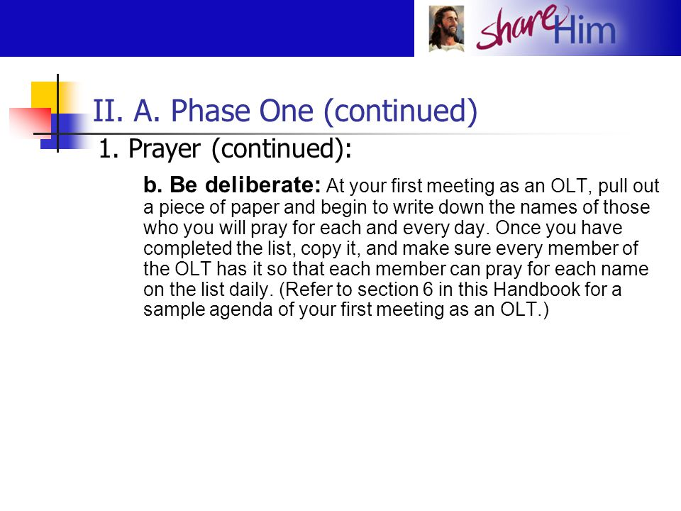 II. A. Phase One (continued) 1. Prayer (continued): b. Be deliberate: At your first meeting as an OLT, pull out a piece of paper and begin to write do