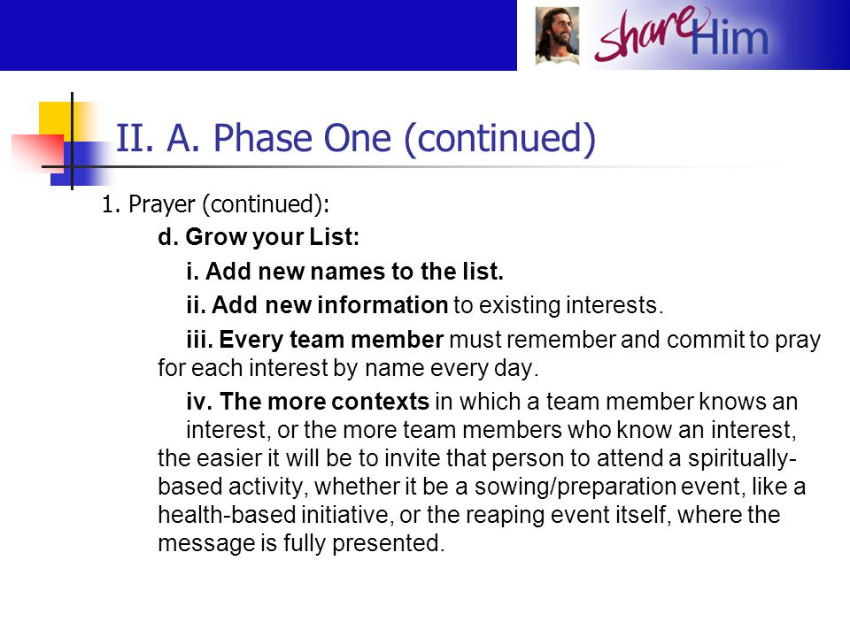 II. A. Phase One (continued) 1. Prayer (continued): d. Grow your List: i. Add new names to the list. ii. Add new information to existing interests. ii