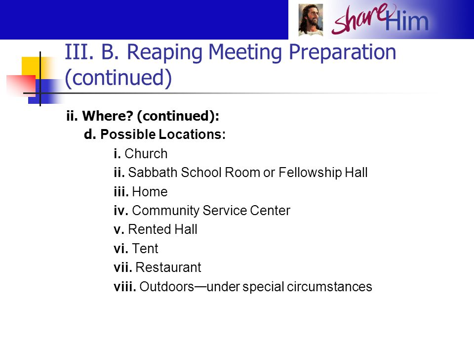 III. B. Reaping Meeting Preparation (continued) ii. Where? (continued): d. Possible Locations: i. Church ii. Sabbath School Room or Fellowship Hall ii