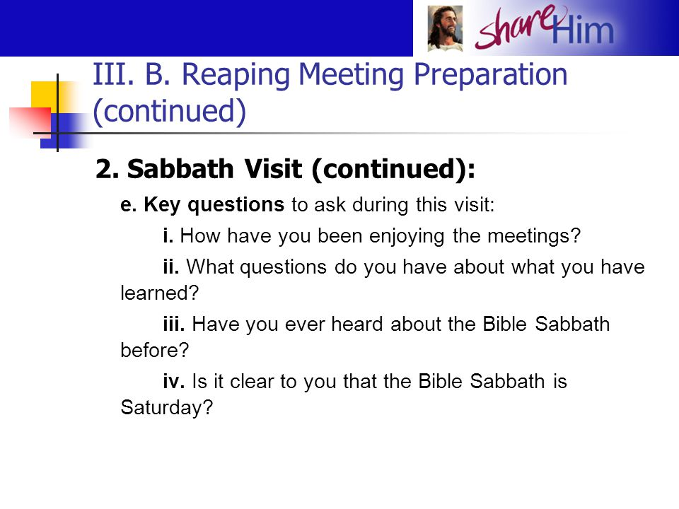 III. B. Reaping Meeting Preparation (continued) 2. Sabbath Visit (continued): e. Key questions to ask during this visit: i. How have you been enjoying