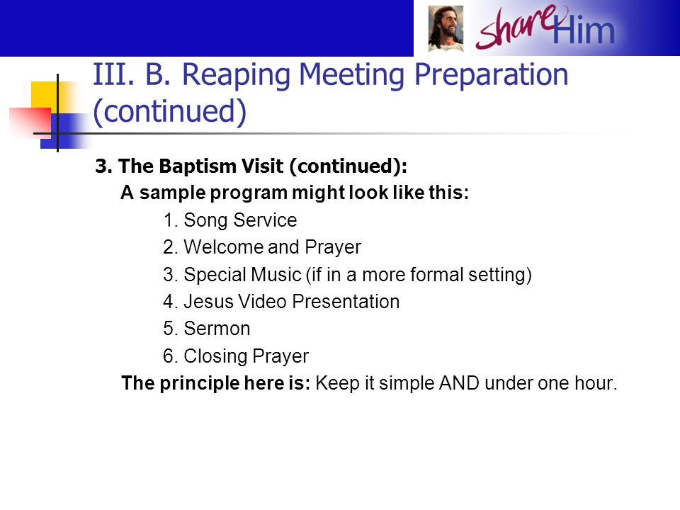 III. B. Reaping Meeting Preparation (continued) 3. The Baptism Visit (continued): A sample program might look like this: 1. Song Service 2. Welcome an