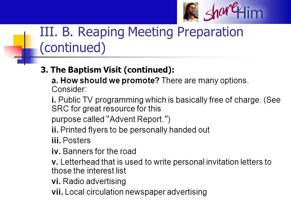 III. B. Reaping Meeting Preparation (continued) 3. The Baptism Visit (continued): a. How should we promote? There are many options. Consider: i. Publi