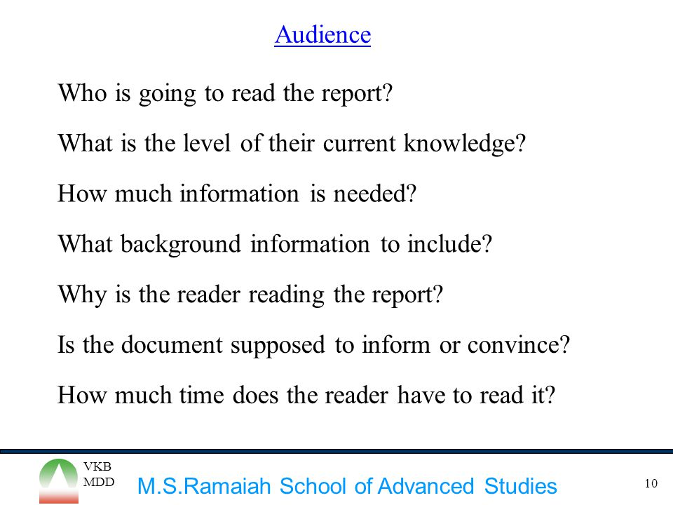 M.S.Ramaiah School of Advanced Studies VKB MDD 10 Audience Who is going to read the report? What is the level of their current knowledge? What backgro
