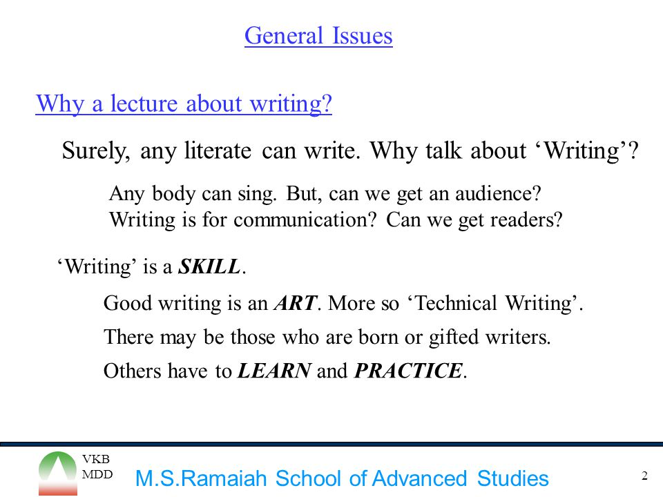 M.S.Ramaiah School of Advanced Studies VKB MDD 2 General Issues Why a lecture about writing? Surely, any literate can write. Why talk about 'Writing'?