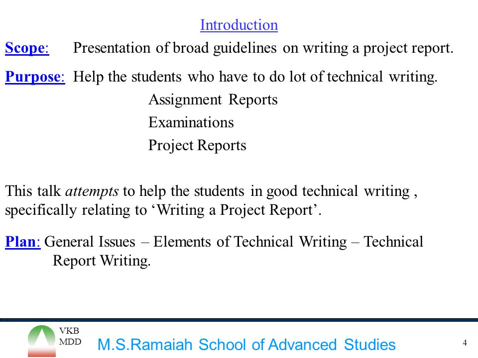 M.S.Ramaiah School of Advanced Studies VKB MDD 4 Introduction Scope: Presentation of broad guidelines on writing a project report. Purpose: Help the s