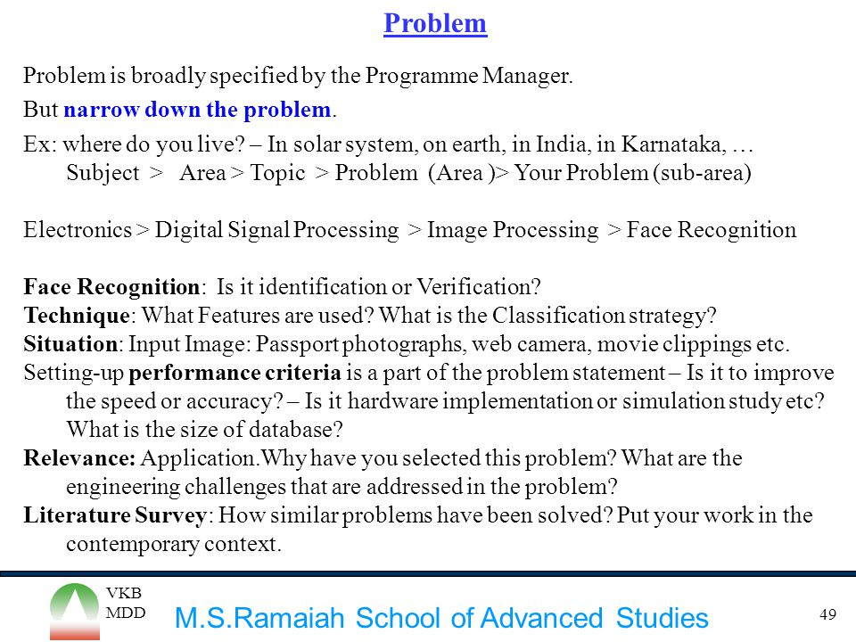 M.S.Ramaiah School of Advanced Studies VKB MDD 49 Problem Problem is broadly specified by the Programme Manager. But narrow down the problem. Ex: wher