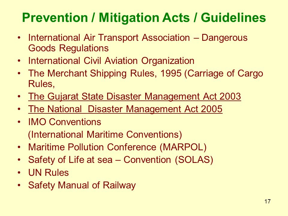 16 Prevention / Mitigation Acts / Guidelines The Factories Act, 1948 The Inflammable Substances Act, 1952 The Motor Vehicles Act, 1988 The Central Mot