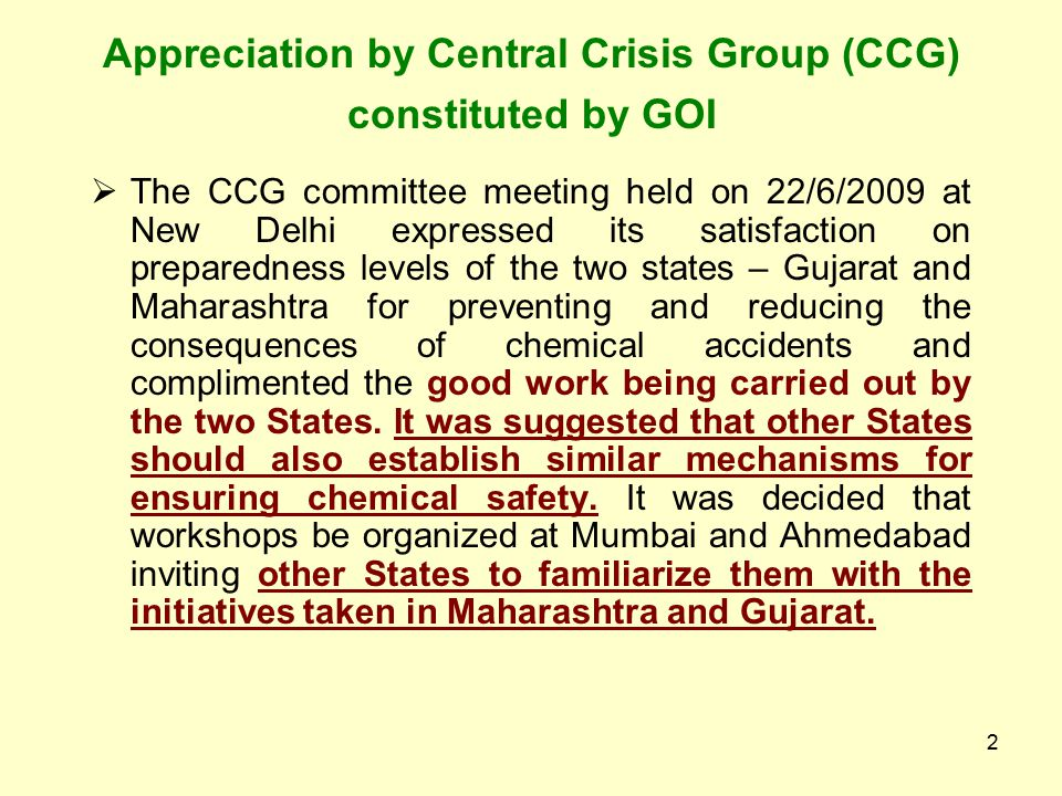2 Appreciation by Central Crisis Group (CCG) constituted by GOI  The CCG committee meeting held on 22/6/2009 at New Delhi expressed its satisfaction on preparedness levels of the two states – Gujarat and Maharashtra for preventing and reducing the consequences of chemical accidents and complimented the good work being carried out by the two States.