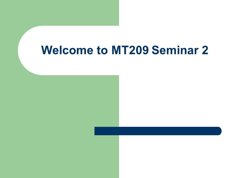 Welcome to MT209 Seminar 2