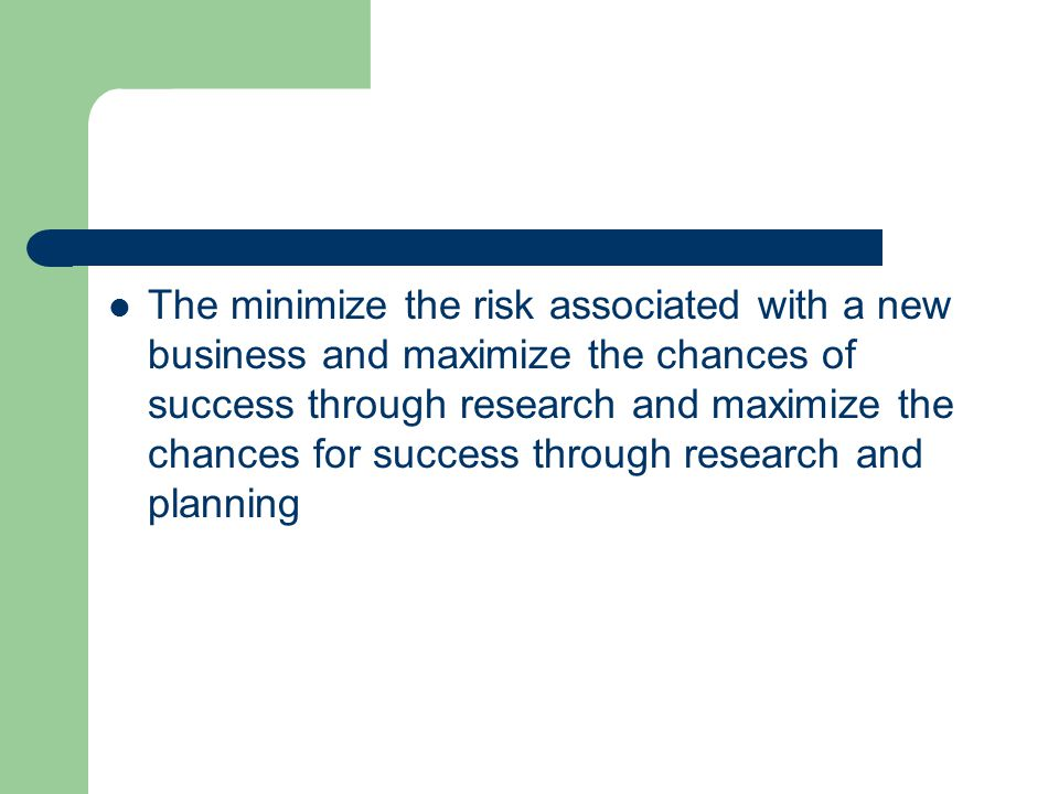 The minimize the risk associated with a new business and maximize the chances of success through research and maximize the chances for success through research and planning