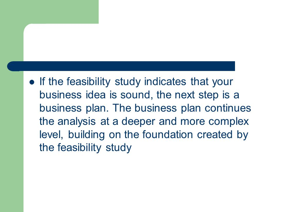 If the feasibility study indicates that your business idea is sound, the next step is a business plan.