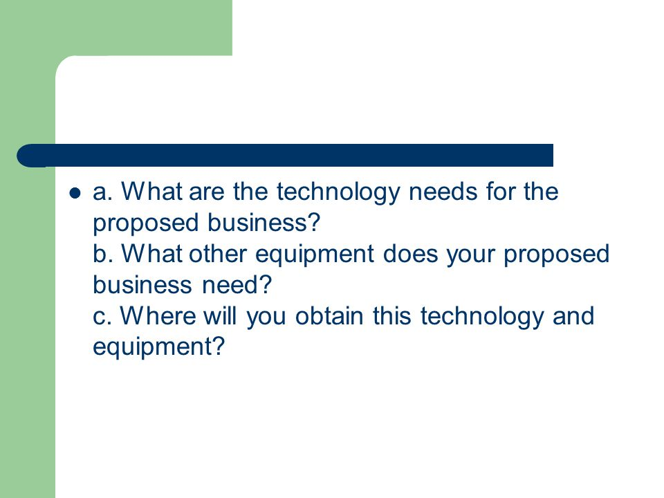 a. What are the technology needs for the proposed business.