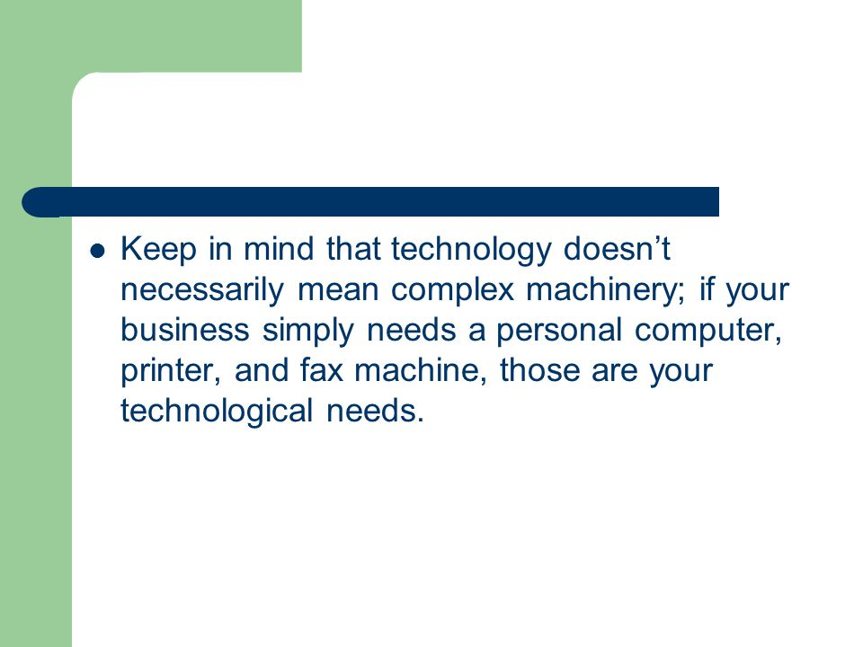 Keep in mind that technology doesn't necessarily mean complex machinery; if your business simply needs a personal computer, printer, and fax machine, those are your technological needs.