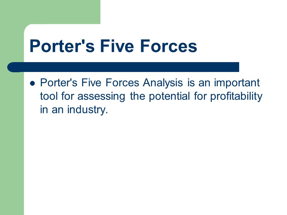 Porter s Five Forces Porter s Five Forces Analysis is an important tool for assessing the potential for profitability in an industry.