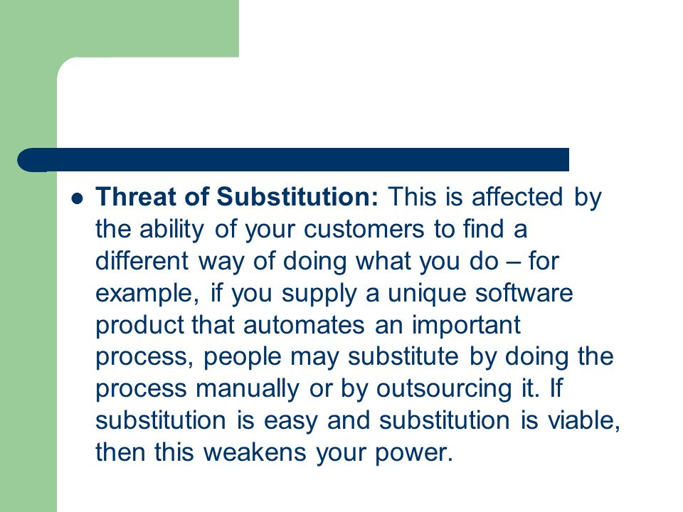 Threat of Substitution: This is affected by the ability of your customers to find a different way of doing what you do – for example, if you supply a unique software product that automates an important process, people may substitute by doing the process manually or by outsourcing it.
