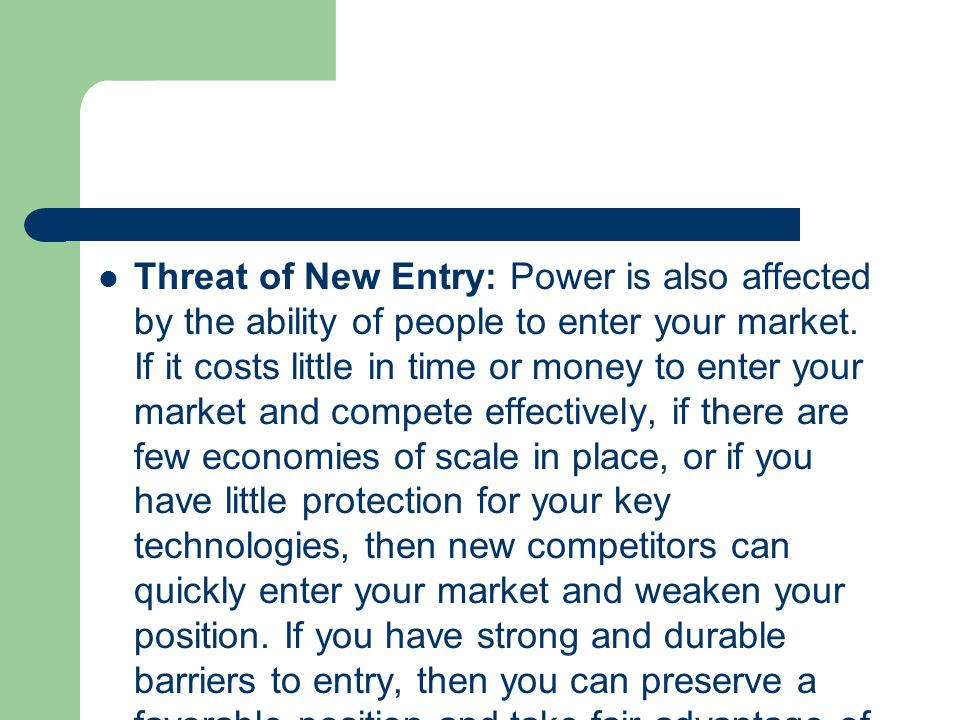 Threat of New Entry: Power is also affected by the ability of people to enter your market.