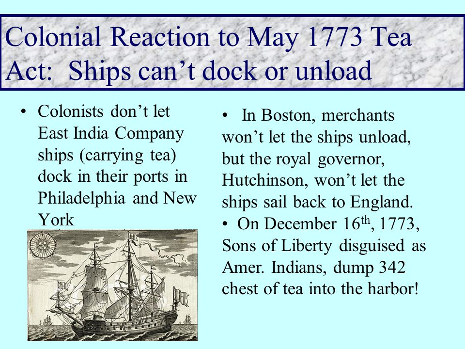 Colonial Reaction to May 1773 Tea Act Colonists are suspicious of this monopoly– since it lowers the price of tea while leaving the tea tax in place.