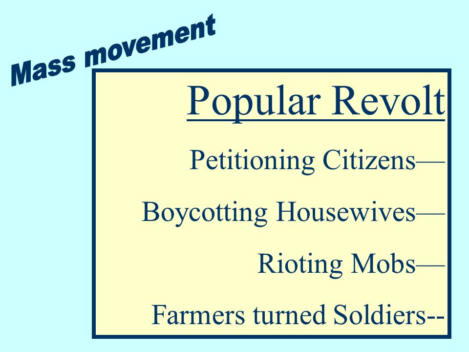 Popular Revolt Petitioning Citizens— Boycotting Housewives— Rioting Mobs— Farmers turned Soldiers--