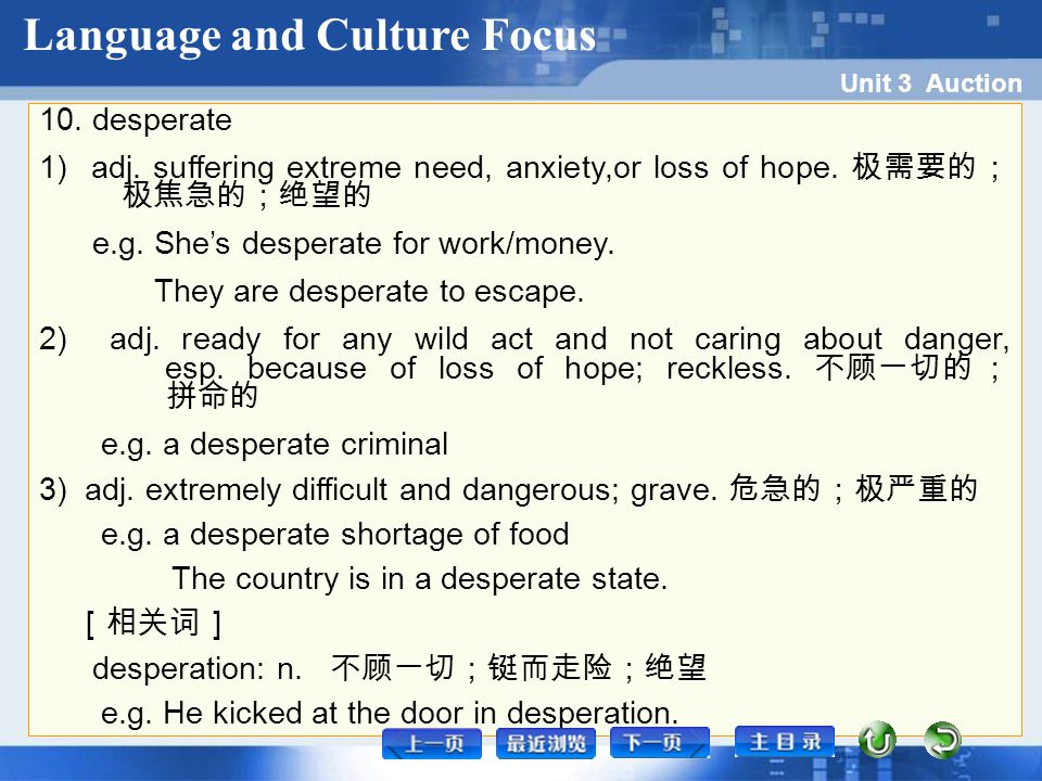 Unit 3 Auction 10. desperate 1) adj. suffering extreme need, anxiety,or loss of hope. 极需要的; 极焦急的;绝望的 e.g. She's desperate for work/money. They are des