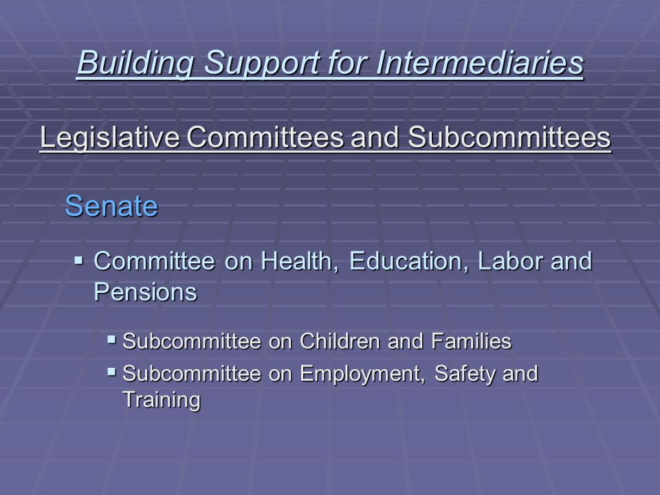 Building Support for Intermediaries Legislative Committees and Subcommittees Senate  Committee on Health, Education, Labor and Pensions  Subcommittee on Children and Families  Subcommittee on Employment, Safety and Training