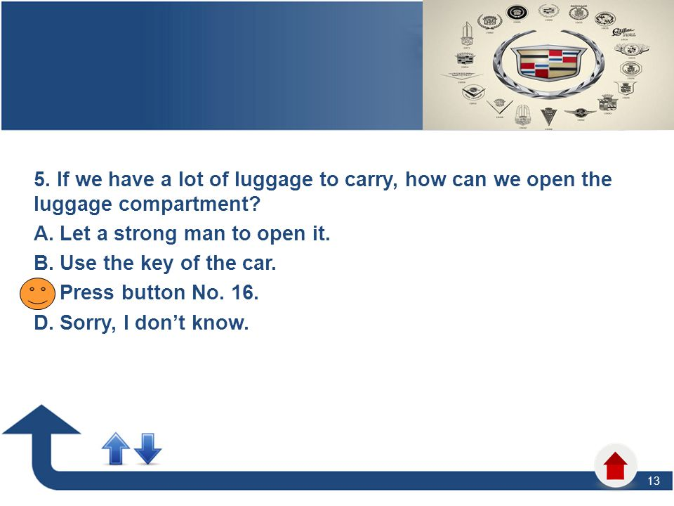 13 5. If we have a lot of luggage to carry, how can we open the luggage compartment? A. Let a strong man to open it. B. Use the key of the car. C. Pre