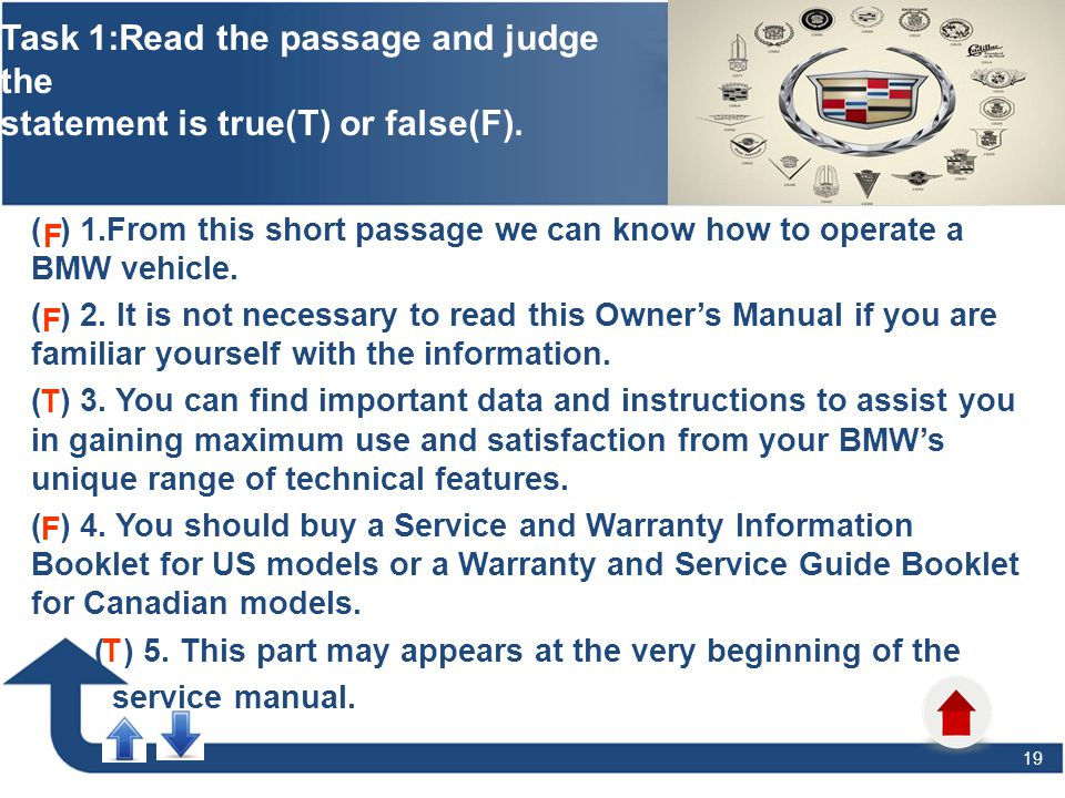 19 Task 1:Read the passage and judge the statement is true(T) or false(F). ( ) 1.From this short passage we can know how to operate a BMW vehicle. ( )
