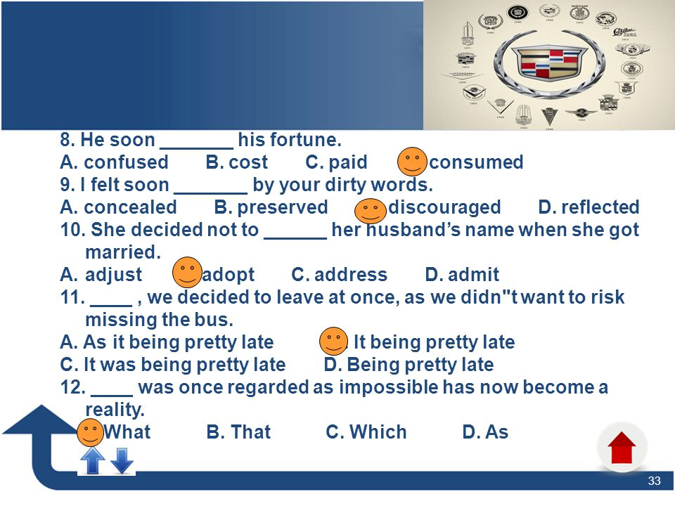 33 Task 1: Put the verbs in brackets into their proper tenses. 8. He soon _______ his fortune. A. confused B. cost C. paid D. consumed 9. I felt soon