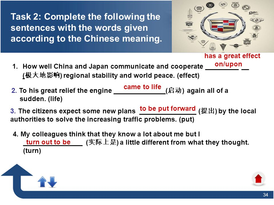 34 1.How well China and Japan communicate and cooperate _________ __ ( 极大地影响 ) regional stability and world peace. (effect) Task 2: Complete the follo