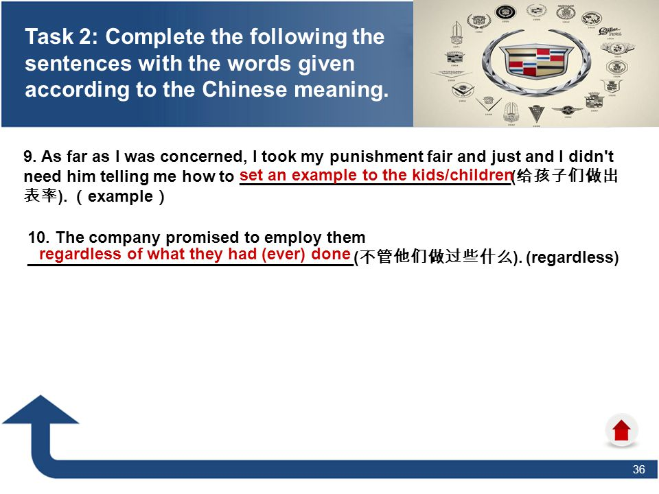 36 Task 2: Complete the following the sentences with the words given according to the Chinese meaning. 9. As far as I was concerned, I took my punishm