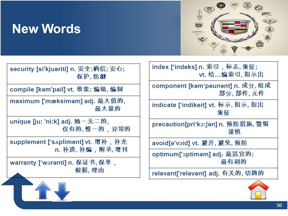 56 Vocabulary New Words security [si'kjuəriti] n. 安全 ; 确信 ; 安心 ; 保护, 防御 compile [kəm'pail] vt. 收集 ; 编辑, 编制 maximum ['mæksiməm] adj. 最大值的, 最大量的 unique