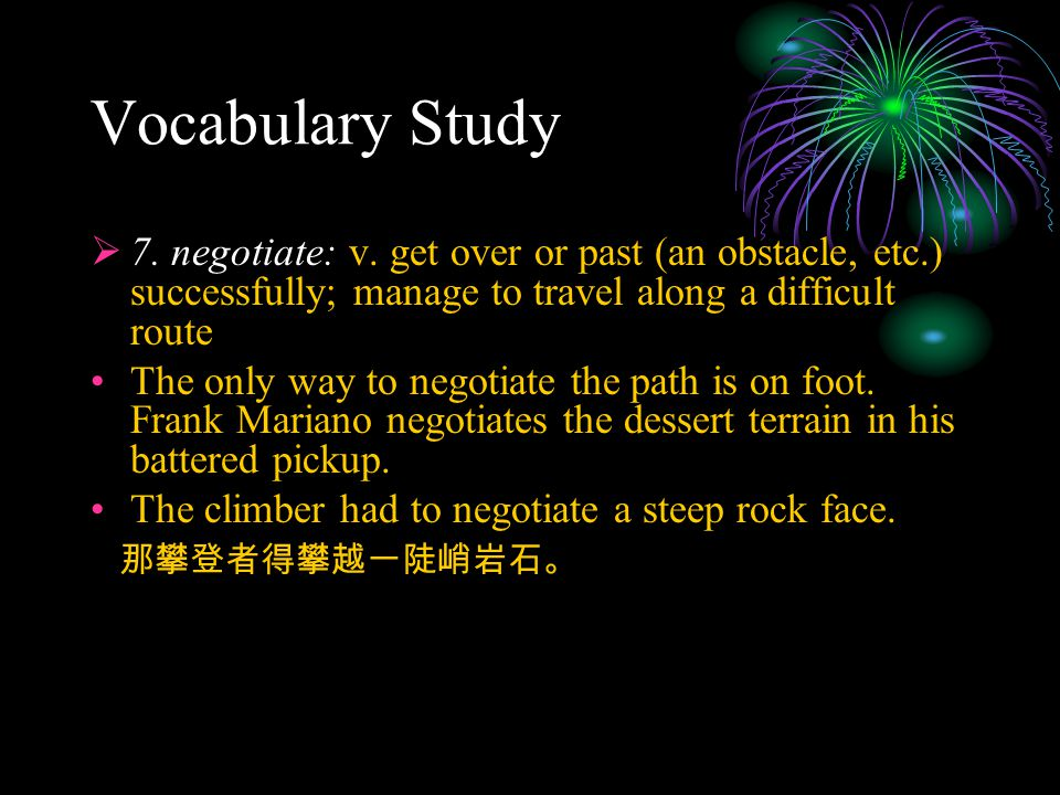 Vocabulary Study  7. negotiate: v. get over or past (an obstacle, etc.) successfully; manage to travel along a difficult route The only way to negoti