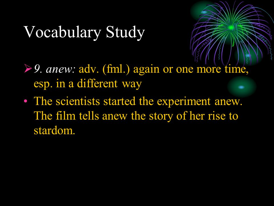 Vocabulary Study  9. anew: adv. (fml.) again or one more time, esp. in a different way The scientists started the experiment anew. The film tells ane