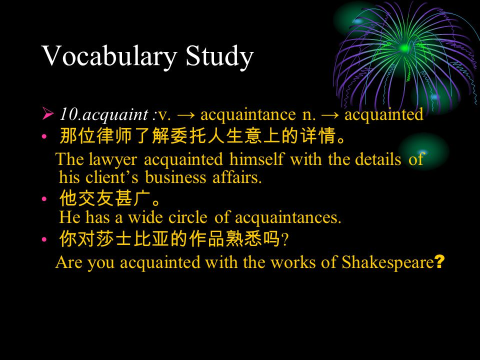 Vocabulary Study  10.acquaint :v. → acquaintance n. → acquainted 那位律师了解委托人生意上的详情。 The lawyer acquainted himself with the details of his client's busi