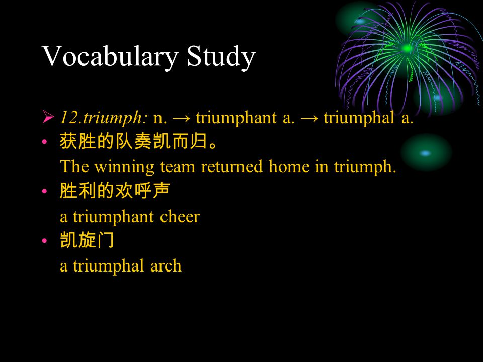 Vocabulary Study  12.triumph: n. → triumphant a. → triumphal a. 获胜的队奏凯而归。 The winning team returned home in triumph. 胜利的欢呼声 a triumphant cheer 凯旋门 a
