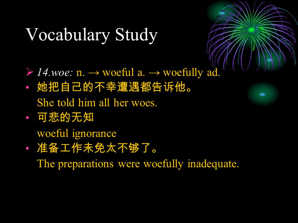 Vocabulary Study  14.woe: n. → woeful a. → woefully ad. 她把自己的不幸遭遇都告诉他。 She told him all her woes. 可悲的无知 woeful ignorance 准备工作未免太不够了。 The preparations