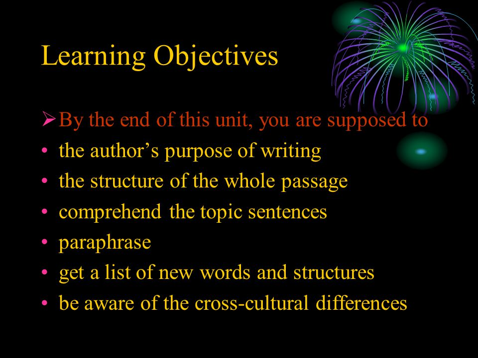Learning Objectives  By the end of this unit, you are supposed to the author's purpose of writing the structure of the whole passage comprehend the t