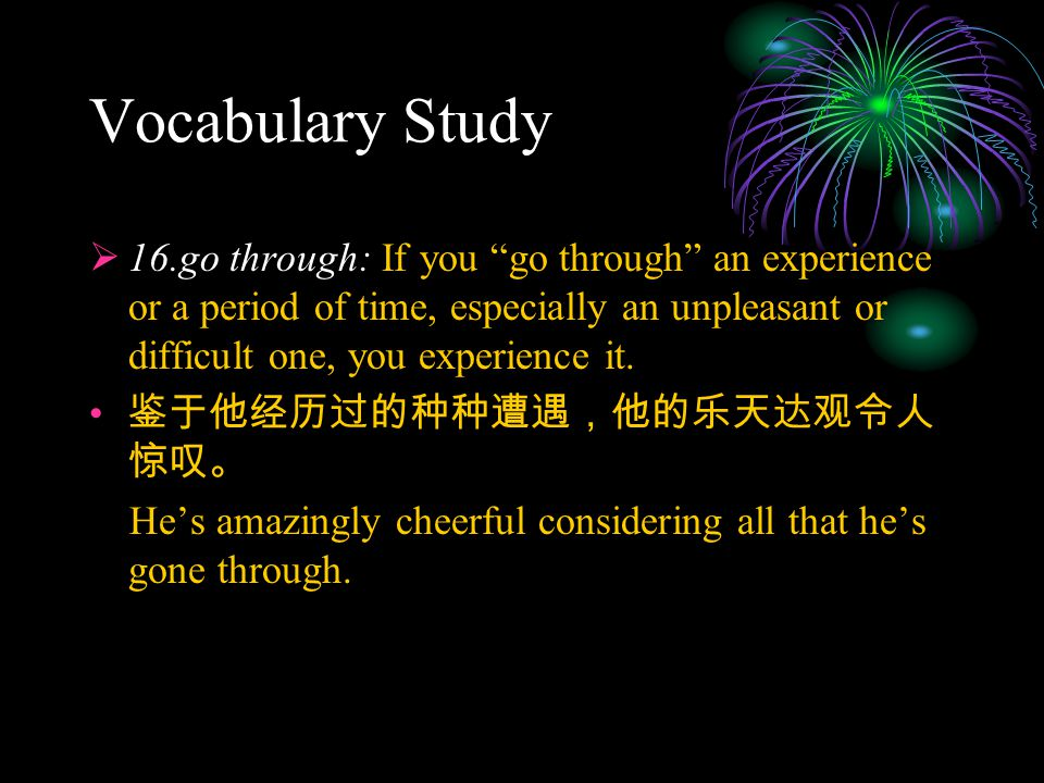 "Vocabulary Study  16.go through: If you ""go through"" an experience or a period of time, especially an unpleasant or difficult one, you experience it."