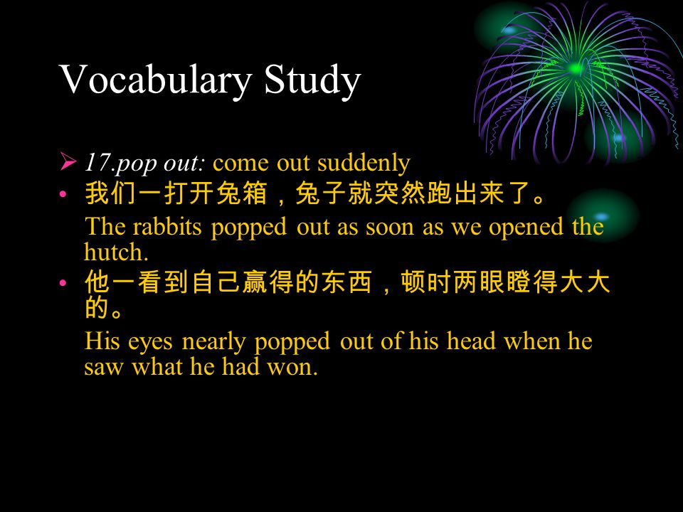 Vocabulary Study  17.pop out: come out suddenly 我们一打开兔箱,兔子就突然跑出来了。 The rabbits popped out as soon as we opened the hutch.