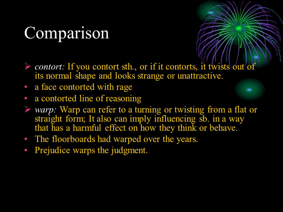 Comparison  contort: If you contort sth., or if it contorts, it twists out of its normal shape and looks strange or unattractive. a face contorted wi