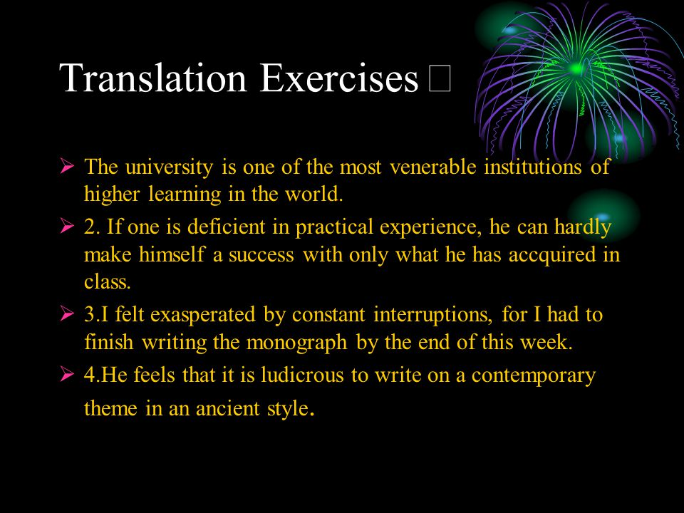 Translation Exercises Ⅱ  The university is one of the most venerable institutions of higher learning in the world.  2. If one is deficient in practi