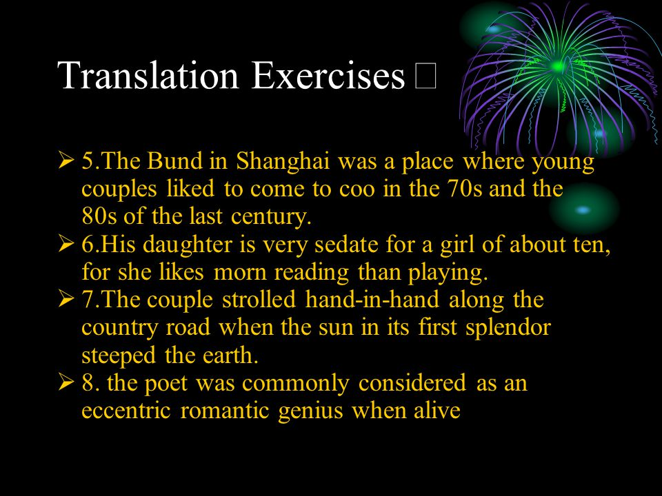 Translation Exercises Ⅱ  5.The Bund in Shanghai was a place where young couples liked to come to coo in the 70s and the 80s of the last century.  6.