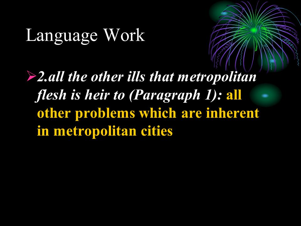 Language Work  2.all the other ills that metropolitan flesh is heir to (Paragraph 1): all other problems which are inherent in metropolitan cities