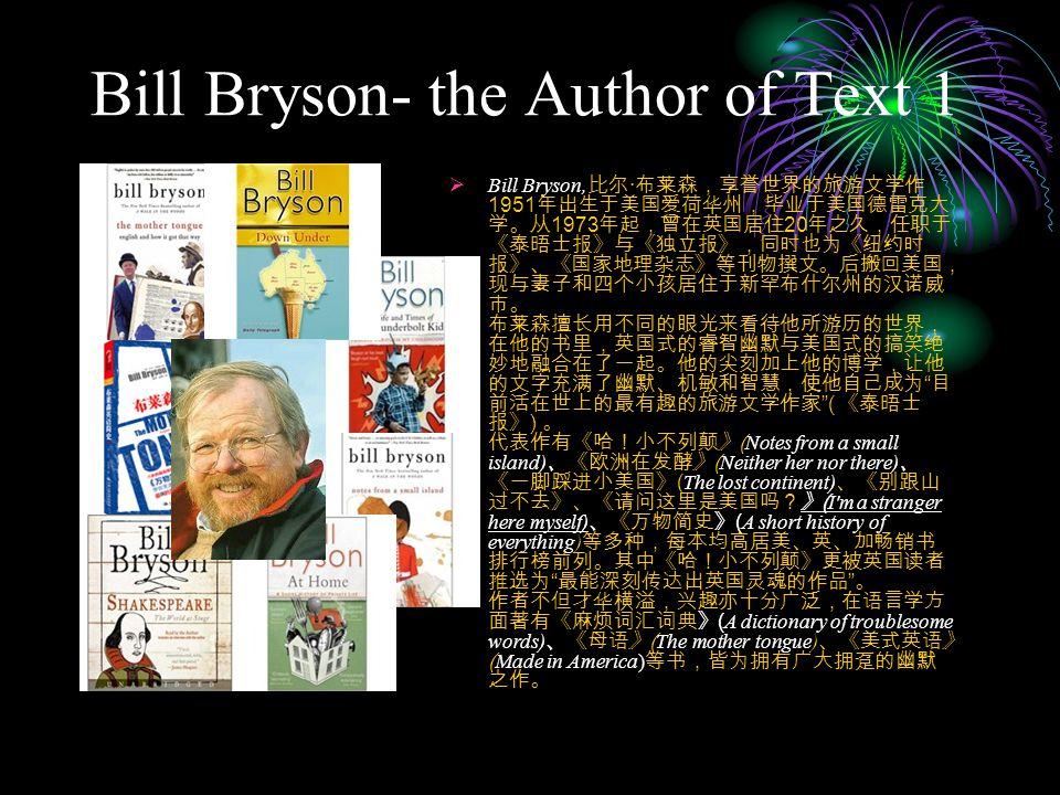 Bill Bryson- the Author of Text 1  Bill Bryson, 比尔 · 布莱森,享誉世界的旅游文学作 1951 年出生于美国爱荷华州,毕业于美国德雷克大 学。从 1973 年起,曾在英国居住 20 年之久,任职于 《泰晤士报》与《独立报》,同时也为《纽约时 报》、《国家地理杂志》等刊物撰文。后搬回美国, 现与妻子和四个小孩居住于新罕布什尔州的汉诺威 市。 布莱森擅长用不同的眼光来看待他所游历的世界, 在他的书里,英国式的睿智幽默与美国式的搞笑绝 妙地融合在了一起。他的尖刻加上他的博学,让他 的文字充满了幽默、机敏和智慧,使他自己成为 目 前活在世上的最有趣的旅游文学作家 ( 《泰晤士 报》 ) 。 代表作有《哈!小不列颠》 ( Notes from a small island) 、《欧洲在发酵》 ( Neither her nor there) 、 《一脚踩进小美国》 ( The lost continent) 、《别跟山 过不去》、《请问这里是美国吗?》 ( I m a stranger here myself) 、《万物简史》 ( A short history of everything) 等多种,每本均高居美、英、加畅销书 排行榜前列。其中《哈!小不列颠》更被英国读者 推选为 最能深刻传达出英国灵魂的作品 。 作者不但才华横溢,兴趣亦十分广泛,在语言学方 面著有《麻烦词汇词典》 ( A dictionary of troublesome words) 、《母语》 ( The mother tongue) 、《美式英语》 ( Made in America) 等书,皆为拥有广大拥趸的幽默 之作。